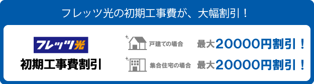 フレッツ光の割引・キャンペーン「初期工事費割引」です。フレッツ光をお申込みのお客様は、初期工事費が割引されます。戸建ても集合住宅も適用されます。
